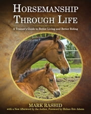 Horsemanship Through Life - A Trainer's Guide to Better Living and Better Riding ebook by Mark Rashid,Eric Adams