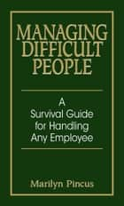Managing Difficult People - A Survival Guide For Handling Any Employee ebook by Marilyn Pincus