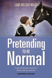 Pretending to be Normal - Living with Asperger's Syndrome (Autism Spectrum Disorder) Expanded Edition ebook by Liane Holliday Willey, Tony Attwood
