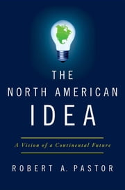 The North American Idea - A Vision of a Continental Future ebook by Robert A. Pastor