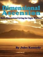 Dimensional Ascension: MultiDimensional Living for Light Workers ebook by Jules Kennedy