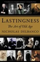 Lastingness - The Art of Old Age ebook by Nicholas Delbanco
