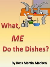 What, Me Do The Dishes? ebook by Ross Martin Madsen