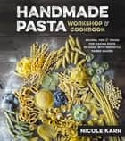 Handmade Pasta Workshop & Cookbook - Recipes, Tips & Tricks for Making Pasta by Hand, with Perfectly Paired Sauces ebook by Nicole Karr