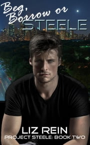 Beg, Borrow or STEELE (Project STEELE: Book Two) ebook by Liz Rein