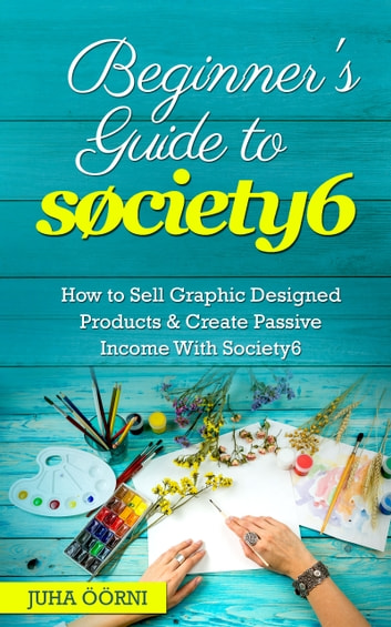 Beginner's Guide to Society6 - How to Sell Graphic Designed Products & Create Passive Income With Society6 ebook by Juha Öörni