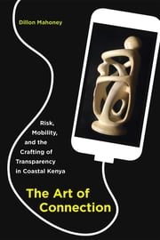 The Art of Connection - Risk, Mobility, and the Crafting of Transparency in Coastal Kenya ebook by Dillon Mahoney