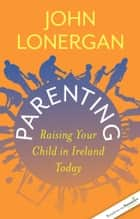 Parenting - Raising Your Child in Ireland Today ebook by John Lonergan