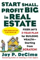 Start Small, Profit Big in Real Estate: Fixer Jay's 2-Year Plan for Building Wealth - Starting from Scratch ebook by Jay DeCima