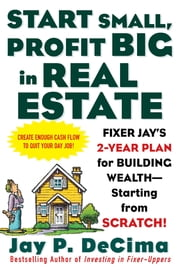 Start Small, Profit Big in Real Estate: Fixer Jay's 2-Year Plan for Building Wealth - Starting from Scratch - Fixer Jay's 2-Year Plan for Building Wealth - Starting from Scratch ebook by Jay DeCima
