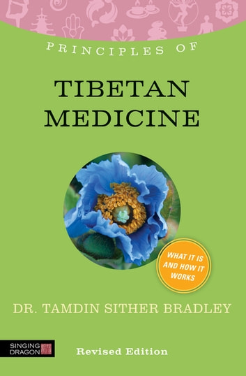 Principles of Tibetan Medicine - What it is, how it works, and what it can do for you Revised Edition ebook by Tamdin Sither Bradley