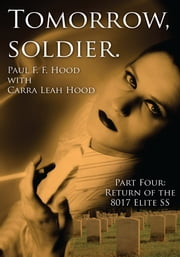 Tomorrow, soldier. - Part Four: Return of the 8017 Elite SS ebook by Paul F. F. Hood with Carra Leah Hood