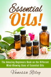 Essential Oils! The Amazing Beginners Book on the Different Mind-Blowing Uses of Essential Oils - DIY Beauty Products ebook by Vanessa Riley