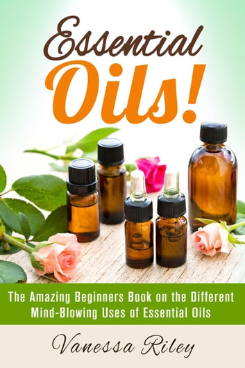 Essential Oils The Amazing Beginners Book On The Different Mind