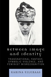Between Image and Identity - Transnational Fantasy, Symbolic Violence, and Feminist Misrecognition ebook by Karina A. Eileraas