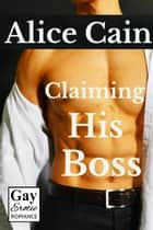 Claiming His Boss [Erotic gay romance] ebook by Alice Cain