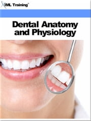 Dental Anatomy and Physiology (Dentistry) - Includes Introduction, Skull and Jaws, Topography of the Mouth, Tooth Structures, Anatomic Description of Teeth, and Maxillary Mandibular Teeth ebook by IML Training