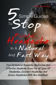 5 Simple Guides To Stop The Painful Headache In A Natural and Fast Way - Find All-Natural Headache Medication And Effective Headache Cures For All Types Of Headaches, Constant Headaches And Severe Headaches With This Handbook! ebook by Doris T. Hammond
