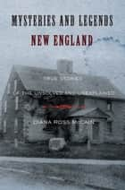 Mysteries and Legends of New England - True Stories of the Unsolved and Unexplained ebook by Diana Ross McCain