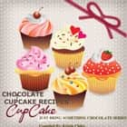 Chocolate Cupcake Recipes: 25 Easy Smeezy Creamy Chocolate Cupcake Recipes When You Hear - Just Bring Something Chocolate! ebook by