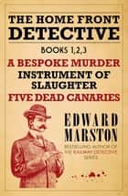 The Home Front Detective - Books 1, 2, 3 - A Bespoke Murder; Instrument of Slaughter; Five Dead Canaries ebook by Edward Marston