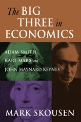 The Big Three in Economics: Adam Smith, Karl Marx, and John Maynard Keynes ebook by Mark Skousen