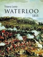 Waterloo. 1815 ebook by Thierry LENTZ