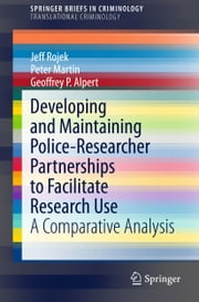 Developing and Maintaining Police-Researcher Partnerships to Facilitate Research Use - A Comparative Analysis ebook by Jeff Rojek,Peter Martin,Geoffrey P. Alpert
