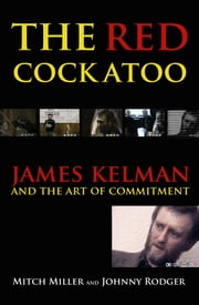 The Red Cockatoo - James Kelman and the art of commitment ebook by Mitch Miller,Johnny Rodger