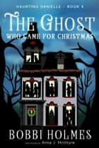 The Ghost Who Came for Christmas ebook by Bobbi Holmes, Anna J. McIntyre