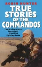 True Stories Of The Commandos ebook by Robin Hunter