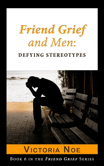 Friend Grief and Men: Defying Stereotypes ebook by Victoria Noe