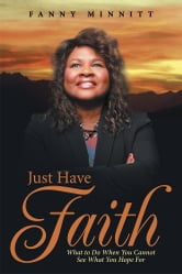 Just Have Faith - What to Do When You Cannot See What You Hope For ebook by Fanny Minnitt