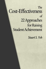 The Cost-Effectiveness of 22 Approaches for Raising Student Achievement ebook by Yeh, Stuart S.