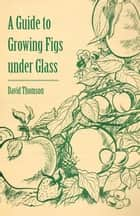 A Guide to Growing Figs Under Glass ebook by David Thomson