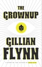 The Grownup - A Story by the Author of Gone Girl ebook by Gillian Flynn