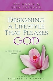Designing a Lifestyle that Pleases God - A Practical Guide ebook by Pat Ennis,Lisa C. Tatlock,Elizabeth George