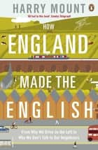 How England Made the English - From Why We Drive on the Left to Why We Don't Talk to Our Neighbours ebook by Harry Mount