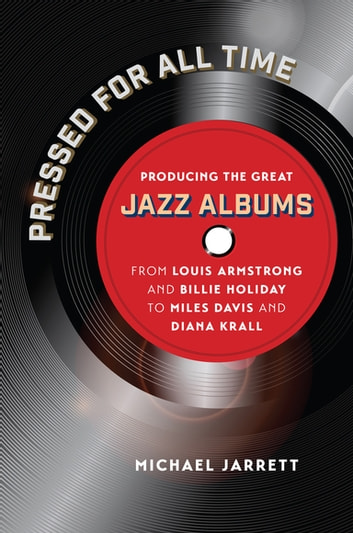 Pressed for All Time - Producing the Great Jazz Albums from Louis Armstrong and Billie Holiday to Miles Davis and Diana Krall eBook by Michael Jarrett