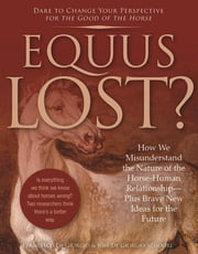 Equus Lost? - How We Misunderstand the Nature of the Horse-Human Relationship--Plus Brave New Ideas for the Future ebook by Francesco De Giorgio, Jose De Giorgio-Schoorl