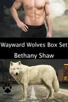 The Wayward Wolves Box Set ebook by Bethany Shaw