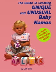 The Guide To Creating Unique and Unusual Baby Names ebook by Jeff Edis