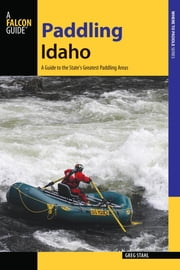 Paddling Idaho - A Guide to the State's Best Paddling Routes ebook by Greg Stahl