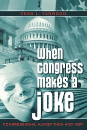 When Congress Makes a Joke - Congressional Humor Then and Now ebook by Dean L. Yarwood