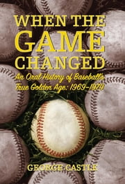 When the Game Changed - An Oral History of Baseball's True Golden Age: 1969-1979 ebook by George Castle