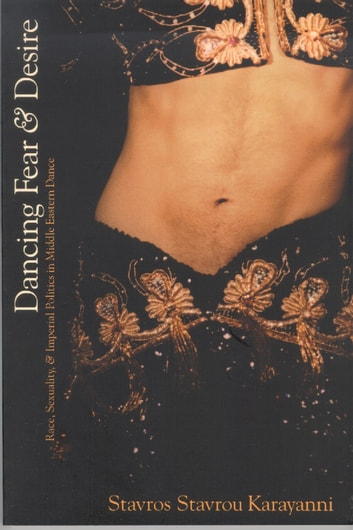 Dancing Fear and Desire - Race, Sexuality, and Imperial Politics in Middle Eastern Dance ebook by Stavros Stavrou Karayanni