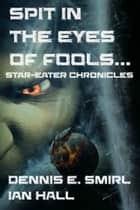Star-Eater Chronicles 3. Spit in the Eyes of Fools ebook by Dennis E. Smirl