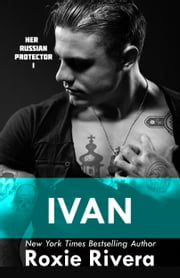 IVAN - HER RUSSIAN PROTECTOR #1 ebook by Roxie Rivera