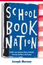 Schoolbook Nation - Conflicts over American History Textbooks from the Civil War to the Present ebook by Joseph Moreau
