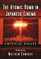 The Atomic Bomb in Japanese Cinema - Critical Essays ebook by Matthew Edwards